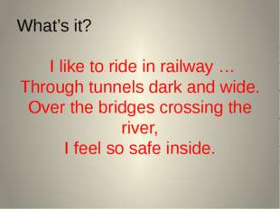 What's it? I like to ride in railway … Through tunnels dark and wide. Over th