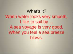 What's it? When water looks very smooth, I like to sail by ... A sea voyage i