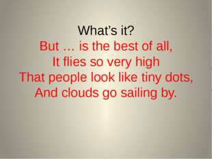 What's it? But … is the best of all, It flies so very high That people look l