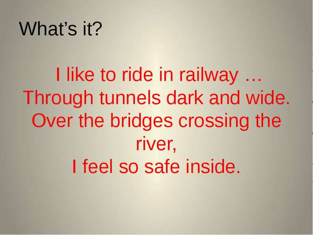 What's it? I like to ride in railway … Through tunnels dark and wide. Over th...