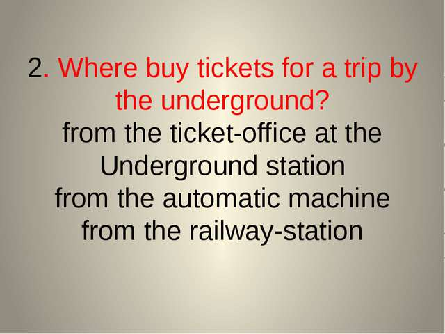 2. Where buy tickets for a trip by the underground? from the ticket-office at...