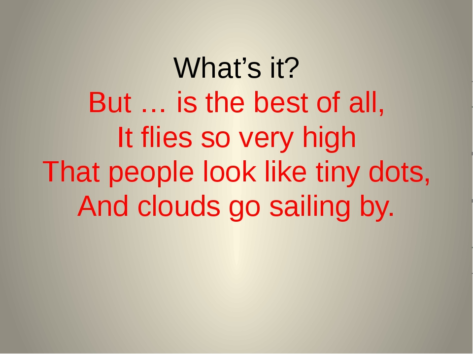 What's it? But … is the best of all, It flies so very high That people look l...