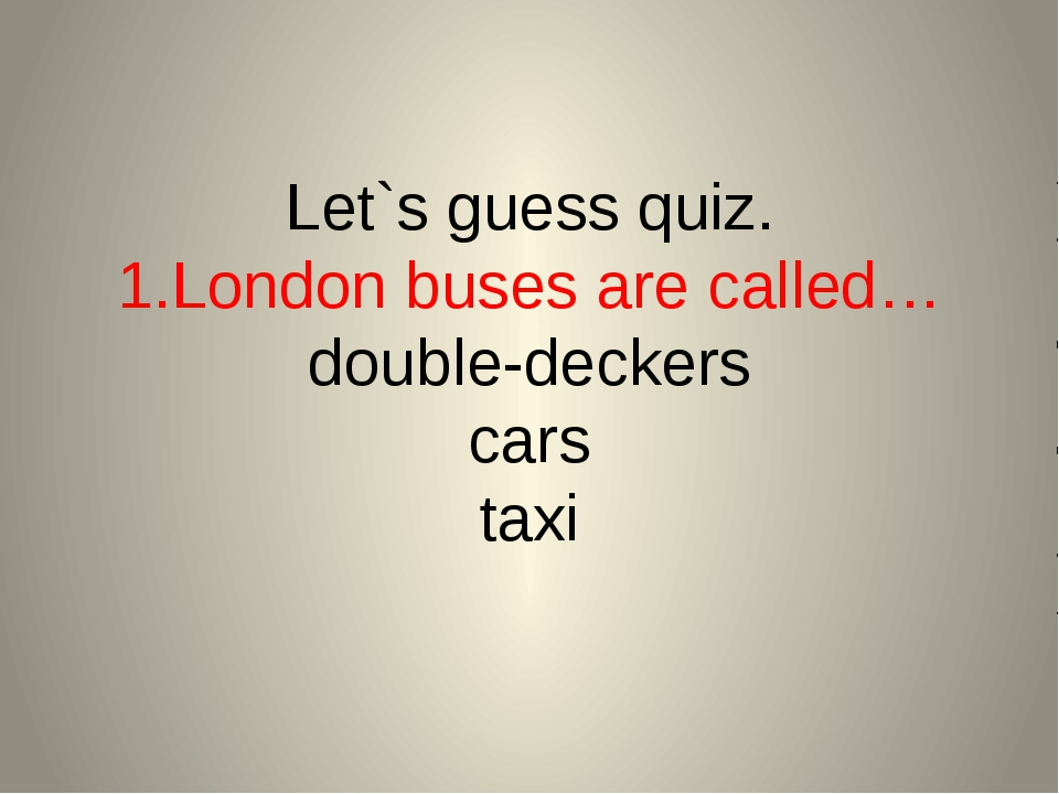 Let`s guess quiz. 1.London buses are called… double-deckers cars taxi