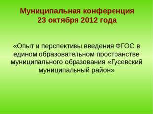 Муниципальная конференция 23 октября 2012 года «Опыт и перспективы введения Ф