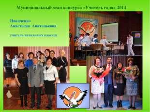 Муниципальный этап конкурса «Учитель года»-2014 Иванченко Анастасия Анатольев