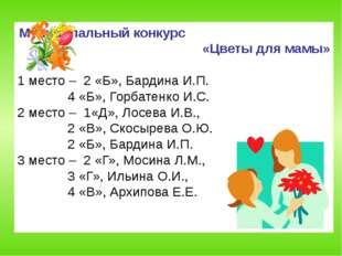 Муниципальный конкурс «Цветы для мамы» 1 место – 2 «Б», Бардина И.П.  4 «Б»,