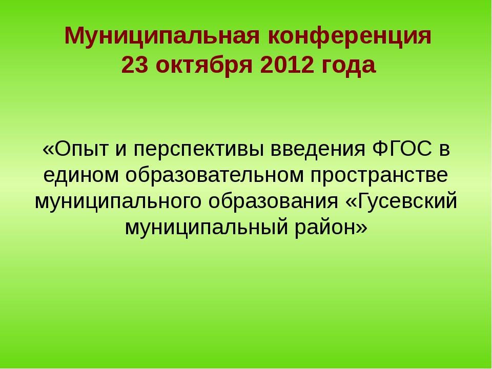 Муниципальная конференция 23 октября 2012 года «Опыт и перспективы введения Ф...