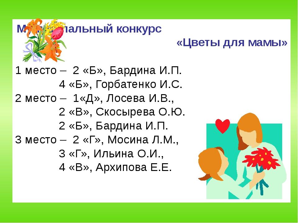 Муниципальный конкурс «Цветы для мамы» 1 место – 2 «Б», Бардина И.П.  4 «Б»,...
