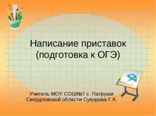 Написание приставок (подготовка к ОГЭ) Учитель МОУ СОШ№7 с. Патруши Свердловс