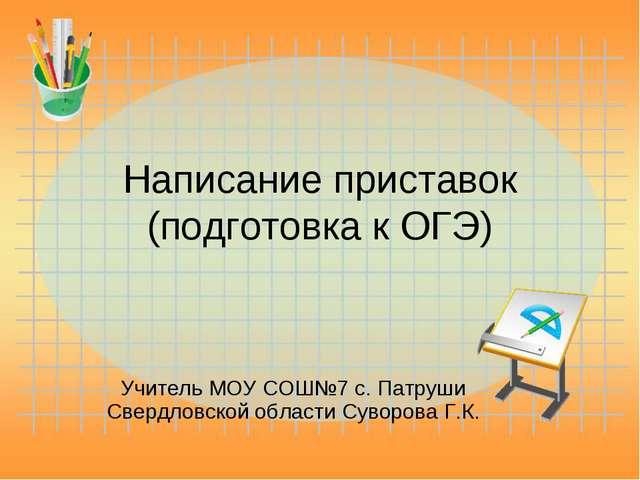 Написание приставок (подготовка к ОГЭ) Учитель МОУ СОШ№7 с. Патруши Свердловс...