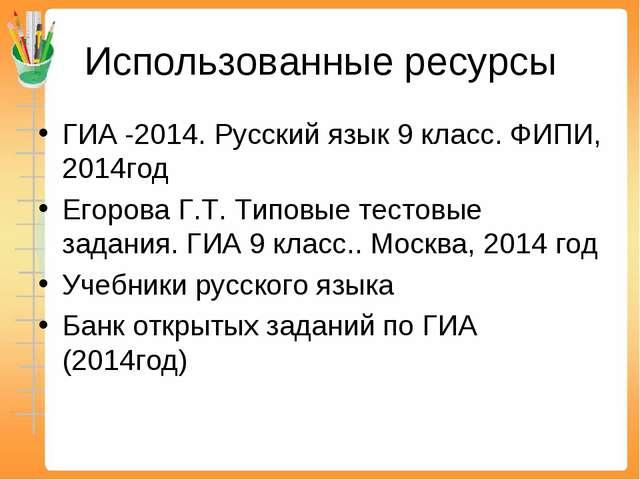 Использованные ресурсы ГИА -2014. Русский язык 9 класс. ФИПИ, 2014год Егорова...