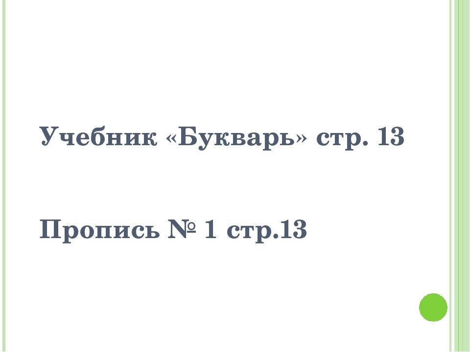 Учебник «Букварь» стр. 13 Пропись № 1 стр.13