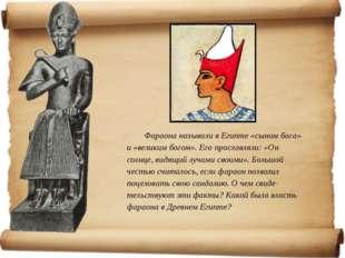 Фараона называли в Египте «сыном бога» и «великим богом». Его прославляли: «О