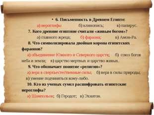 6. Письменность в Древнем Египте: а) иероглифы б) клинопись; в) папирус. 7