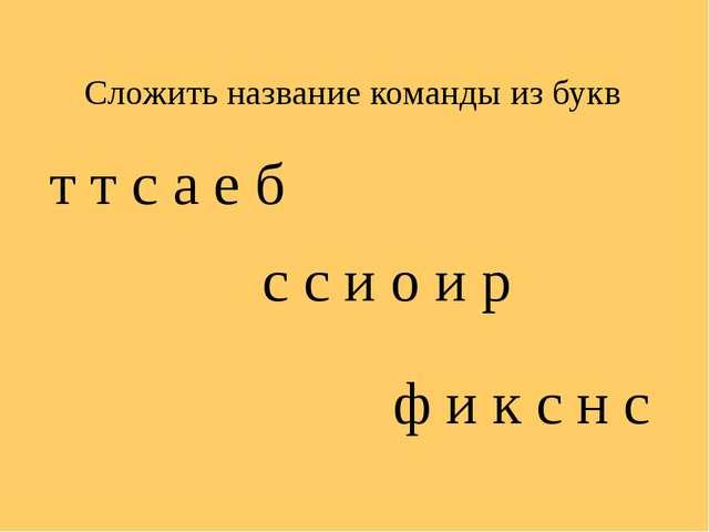 Сложить название команды из букв  т т с а е б с с и о и р ф и к с н с