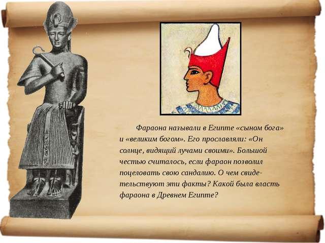 Фараона называли в Египте «сыном бога» и «великим богом». Его прославляли: «О...