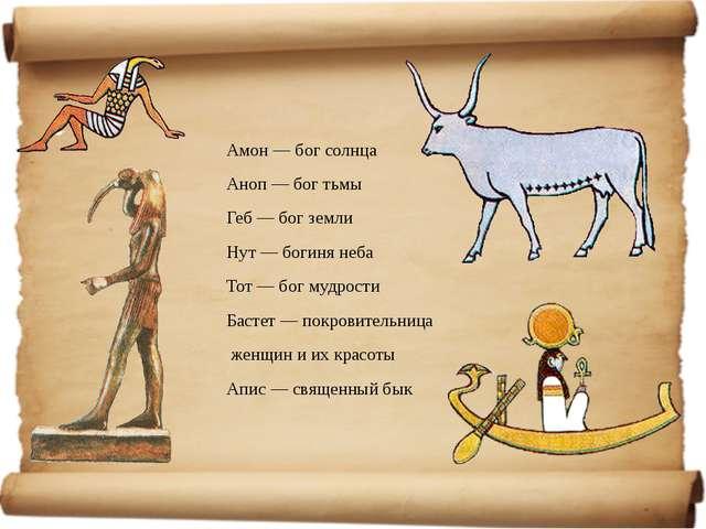 Амон — бог солнца Аноп — бог тьмы Геб — бог земли Нут — богиня неба Тот — бог...