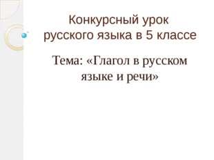 Конкурсный урок русского языка в 5 классе Тема: «Глагол в русском языке и речи»