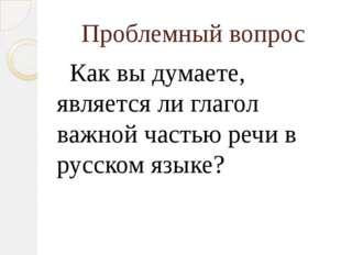Проблемный вопрос Как вы думаете, является ли глагол важной частью речи в рус