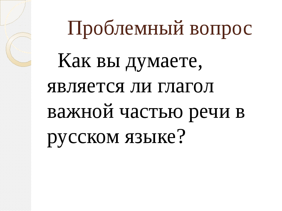 Проблемный вопрос Как вы думаете, является ли глагол важной частью речи в рус...