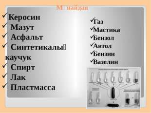 Мұнайдан Газ Мастика Бензол Автол Бензин Вазелин Керосин Мазут Асфальт Синтет
