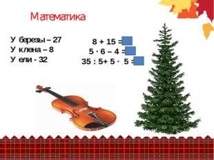 У березы – 27 У клена – 8 У ели - 32 Математика 8 + 15 = 5 · 6 – 4 = 35 : 5+