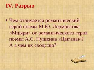 IV. Разрыв Чем отличается романтический герой поэмы М.Ю. Лермонтова «Мцыри» о