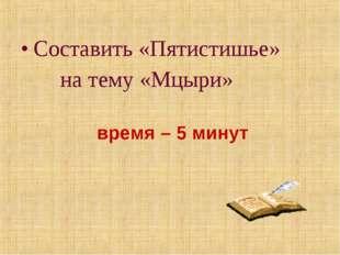 Составить «Пятистишье» на тему «Мцыри» время – 5 минут