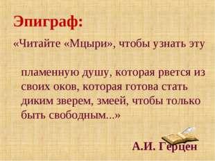 Эпиграф: «Читайте «Мцыри», чтобы узнать эту пламенную душу, которая рвется из