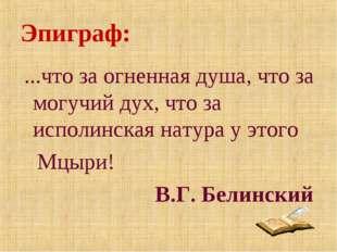Эпиграф: ...что за огненная душа, что за могучий дух, что за исполинская нату