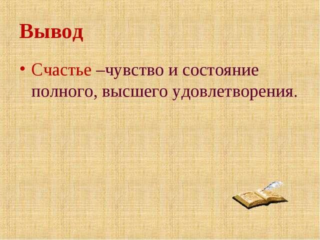Вывод Счастье –чувство и состояние полного, высшего удовлетворения.