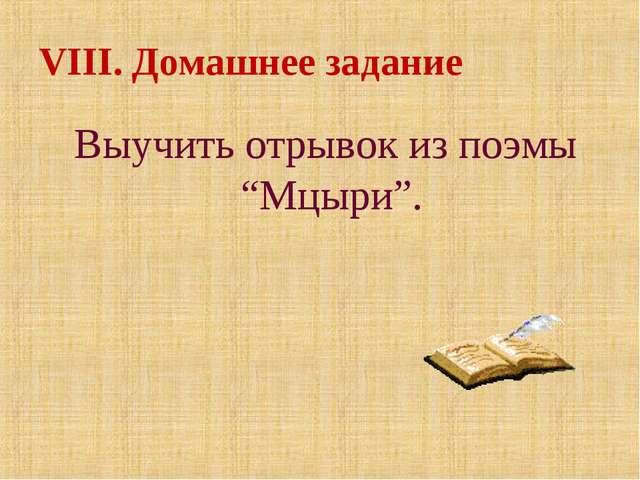 """VIII. Домашнее задание Выучить отрывок из поэмы """"Мцыри""""."""