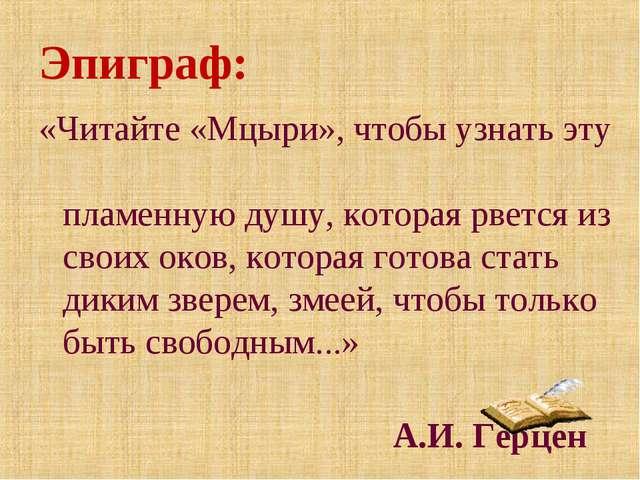 Эпиграф: «Читайте «Мцыри», чтобы узнать эту пламенную душу, которая рвется из...