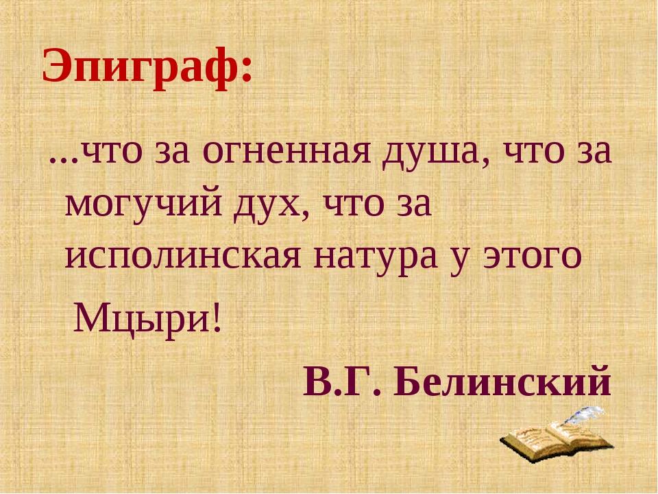 Эпиграф: ...что за огненная душа, что за могучий дух, что за исполинская нату...