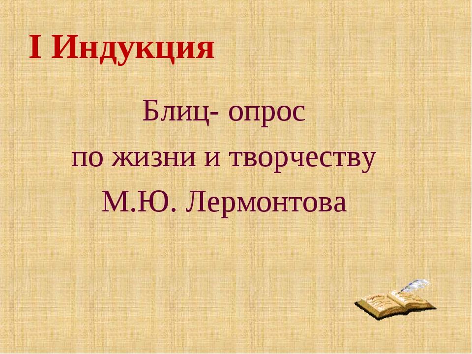 I Индукция Блиц- опрос по жизни и творчеству М.Ю. Лермонтова