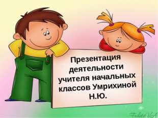Презентация деятельности учителя начальных классов Умрихиной Н.Ю.
