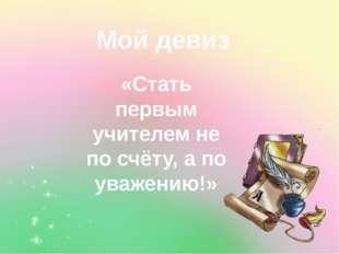 Мой девиз «Стать первым учителем не по счёту, а по уважению!»