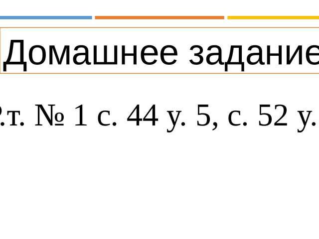 Домашнее задание Р.т. № 1 с. 44 у. 5, с. 52 у. 4