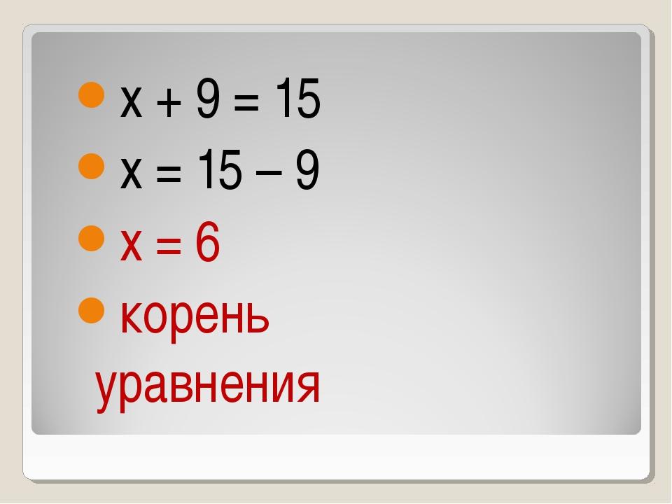 х + 9 = 15 х = 15 – 9 х = 6 корень уравнения
