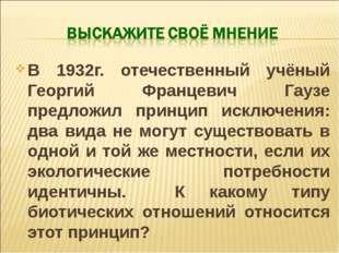В 1932г. отечественный учёный Георгий Францевич Гаузе предложил принцип исклю