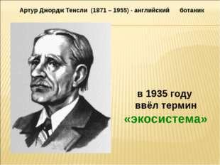 в 1935 году ввёл термин «экосистема» Артур Джордж Тенсли (1871 – 1955) - англ