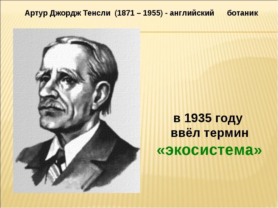 в 1935 году ввёл термин «экосистема» Артур Джордж Тенсли (1871 – 1955) - англ...