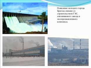 Появление молодого города Братска связано со строительством ГЭС, алюминиевого
