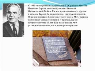 С 1956 г на строительстве Братской ГЭС работал Михаил Иванович Барков, активн