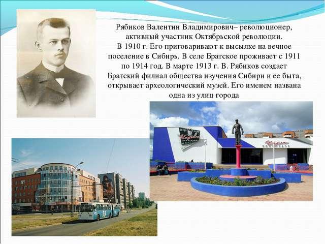 Рябиков Валентин Владимирович– революционер, активный участник Октябрьской ре...