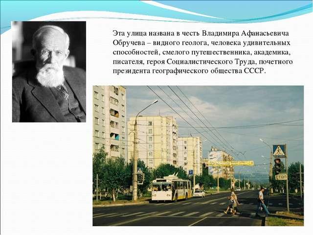 Эта улица названа в честь Владимира Афанасьевича Обручева – видного геолога,...