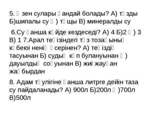 5. Өзен сулары қандай болады? А) тұзды Б)шипалы су Ә) тұщы В) минералды су 6.