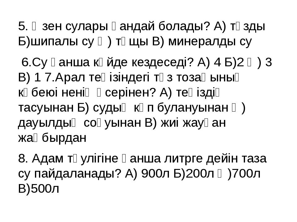 5. Өзен сулары қандай болады? А) тұзды Б)шипалы су Ә) тұщы В) минералды су 6....