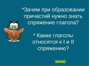 *Зачем при образовании причастий нужно знать спряжение глагола? * Какие глаго
