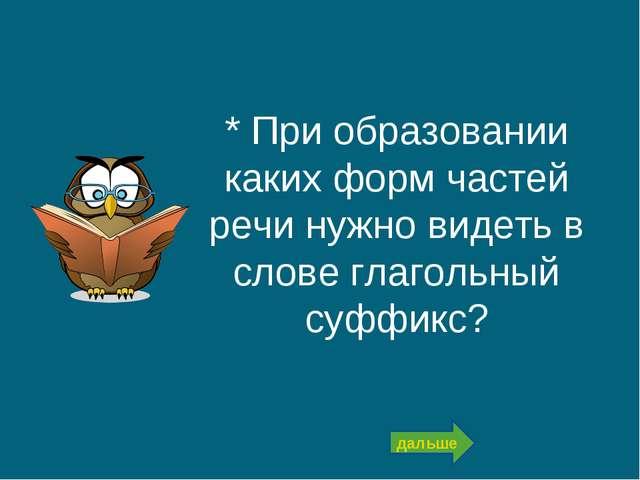 * При образовании каких форм частей речи нужно видеть в слове глагольный суфф...